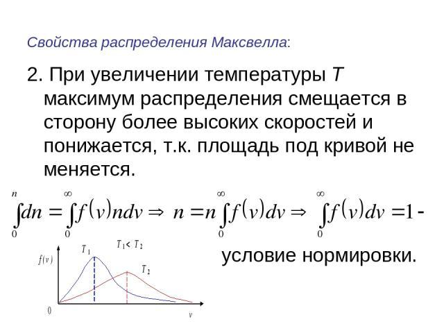 Свойства распределения Максвелла: 2. При увеличении температуры Т максимум распределения смещается в сторону более высоких скоростей и понижается, т.к. площадь под кривой не меняется. условие нормировки.