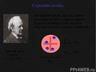 Английский физик Дж.Дж. Томсон предложил в 1903 г одну из первых моделей строени