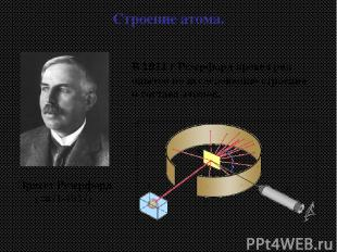 Эрнест Резерфорд (1871-1937) Строение атома. В 1911 г Резерфорд провел ряд опыто