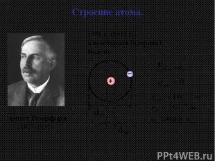 1906 г. (1911 г.) планетарная (ядерная) модель Эрнест Резерфорд (1871-1937) Стро