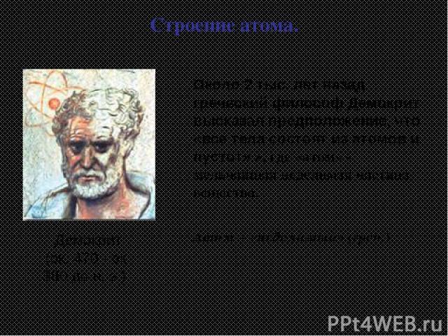 Демокрит (ок. 470 - ок. 380 до н. э.) Атом – «неделимый» (греч.) Строение атома. Около 2 тыс. лет назад греческий философ Демокрит высказал предположение, что «все тела состоят из атомов и пустот» », где «атом» - мельчайшая неделимая частица вещества.