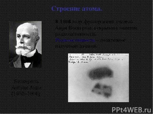 Беккерель Антуан Анри (1852–1908) Строение атома. В 1896 году французский ученый Анри Беккерель открывает явление радиоактивности. Радиоактивность – спонтанное излучение атомов.