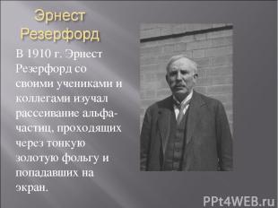 В 1910 г. Эрнест Резерфорд со своими учениками и коллегами изучал рассеивание ал