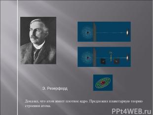 Доказал, что атом имеет плотное ядро. Предложил планетарную теорию строения атом