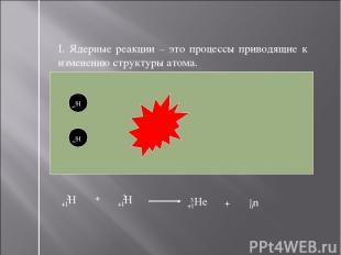 I. Ядерные реакции – это процессы приводящие к изменению структуры атома. +1Н 2