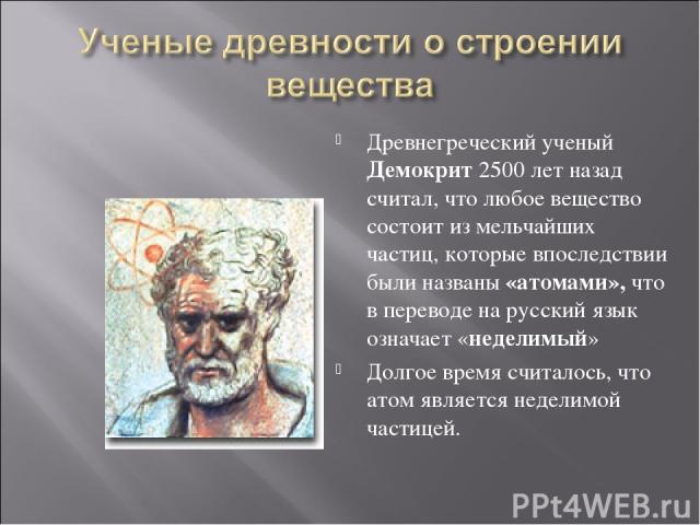 Древнегреческий ученый Демокрит 2500 лет назад считал, что любое вещество состоит из мельчайших частиц, которые впоследствии были названы «атомами», что в переводе на русский язык означает «неделимый» Долгое время считалось, что атом является недели…