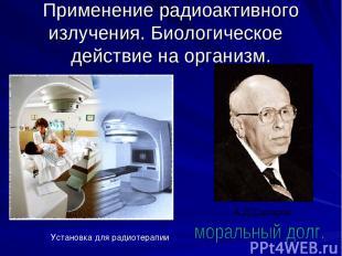 Применение радиоактивного излучения. Биологическое действие на организм. Установ