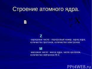 Строение атомного ядра. Z -зарядовое число - порядковый номер, заряд ядра, колич