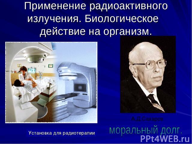 Применение радиоактивного излучения. Биологическое действие на организм. Установка для радиотерапии А.Д.Сахаров