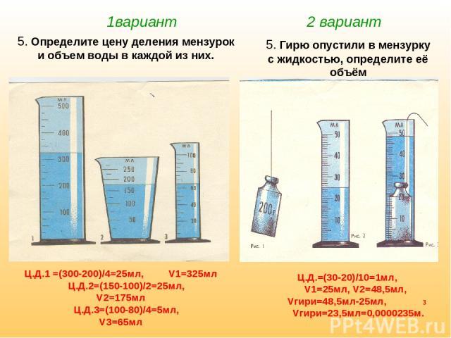 1вариант 2 вариант 5. Определите цену деления мензурок и объем воды в каждой из них. 5. Гирю опустили в мензурку с жидкостью, определите её объём Ц.Д.1 =(300-200)/4=25мл, V1=325мл Ц.Д.2=(150-100)/2=25мл, V2=175мл Ц.Д.3=(100-80)/4=5мл, V3=65мл Ц.Д.=(…