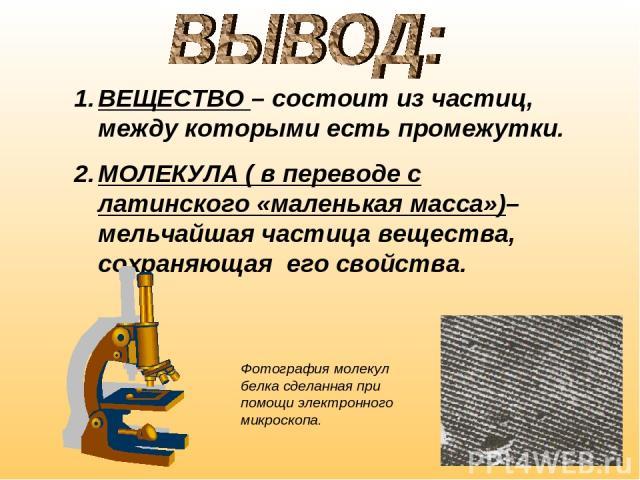 ВЕЩЕСТВО – состоит из частиц, между которыми есть промежутки. МОЛЕКУЛА ( в переводе с латинского «маленькая масса»)– мельчайшая частица вещества, сохраняющая его свойства. Фотография молекул белка сделанная при помощи электронного микроскопа.