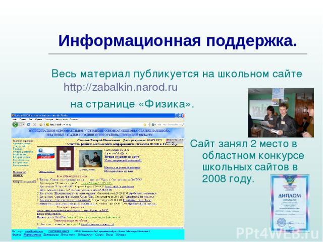 Информационная поддержка. Весь материал публикуется на школьном сайте http://zabalkin.narod.ru на странице «Физика». Сайт занял 2 место в областном конкурсе школьных сайтов в 2008 году.