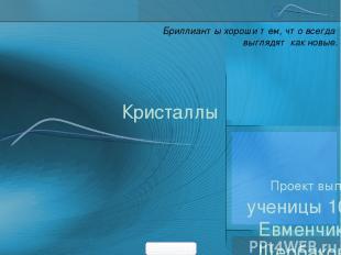 Кристаллы Проект выполнили: ученицы 10Г класса Евменчик Ольга, Щербакова Юлия Бр