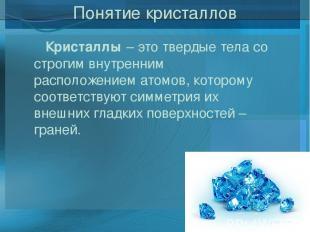 Понятие кристаллов Кристаллы– это твердые тела со строгим внутренним расположен
