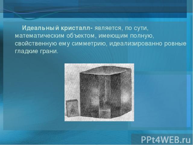 Идеальный кристалл- является, по сути, математическим объектом, имеющим полную, свойственную ему симметрию, идеализированно ровные гладкие грани.