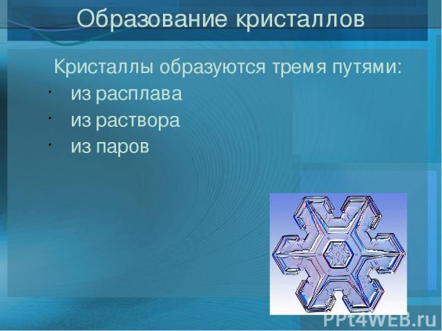 Образование кристаллов Кристаллы образуются тремя путями: из расплава из раствора из паров