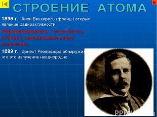 1896 г. Анри Беккерель (франц.) открыл явление радиоактивности. Радиоактивность