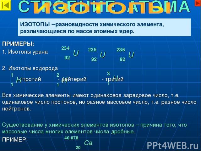ИЗОТОПЫ –разновидности химического элемента, различающиеся по массе атомных ядер. 234 92 U 235 92 U 236 92 U 1 1 H 2 1 H 3 1 H ПРИМЕРЫ: 1. Изотопы урана 2. Изотопы водорода - протий - дейтерий - тритий Все химические элементы имеют одинаковое зарядо…
