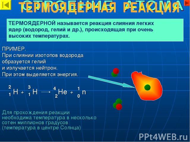 ПРИМЕР. При слиянии изотопов водорода образуется гелий и излучается нейтрон. При этом выделяется энергия. Для прохождения реакции необходима температура в несколько сотен миллионов градусов (температура в центре Солнца) ТЕРМОЯДЕРНОЙ называется реакц…