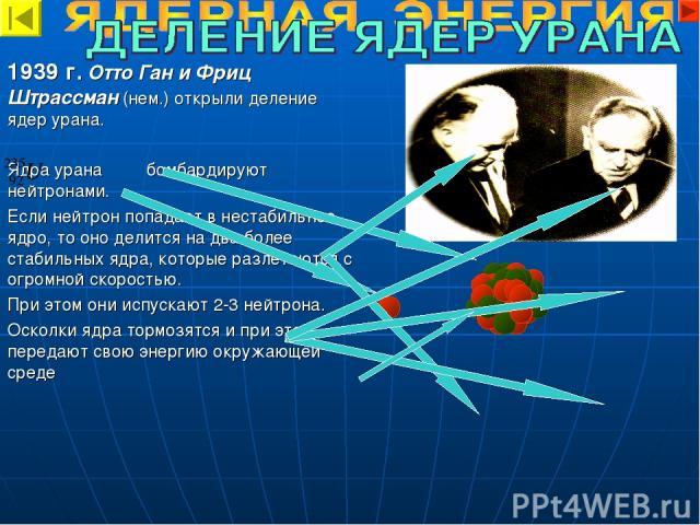 1939 г. Отто Ган и Фриц Штрассман (нем.) открыли деление ядер урана. Ядра урана бомбардируют нейтронами. Если нейтрон попадает в нестабильное ядро, то оно делится на два более стабильных ядра, которые разлетаются с огромной скоростью. При этом они и…