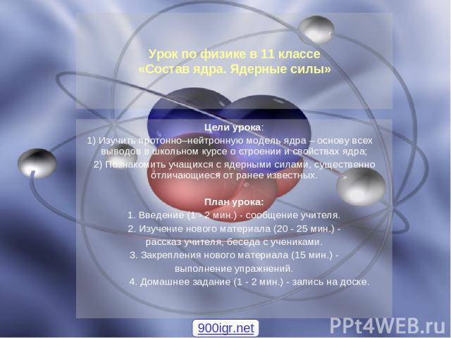 Цели урока: 1) Изучить протонно–нейтронную модель ядра – основу всех выводов в школьном курсе о строении и свойствах ядра; 2) Познакомить учащихся с ядерными силами, существенно отличающиеся от ранее известных. План урока: 1. Введение (1 - 2 мин.) -…