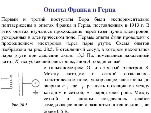 Опыты Франка и Герца Первый и третий постулаты Бора были экспериментально подтверждены в опытах Франка и Герца, поставленных в 1913 г. В этих опытах изучалось прохождение через газы пучка электронов, ускоренных в электрическом поле. Первые опыты был…