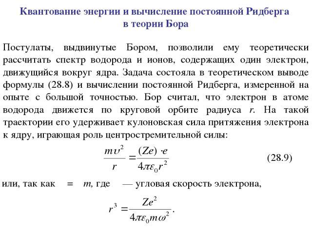 Квантование энергии и вычисление постоянной Ридберга в теории Бора Постулаты, выдвинутые Бором, позволили ему теоретически рассчитать спектр водорода и ионов, содержащих один электрон, движущийся вокруг ядра. Задача состояла в теоретическом выводе ф…