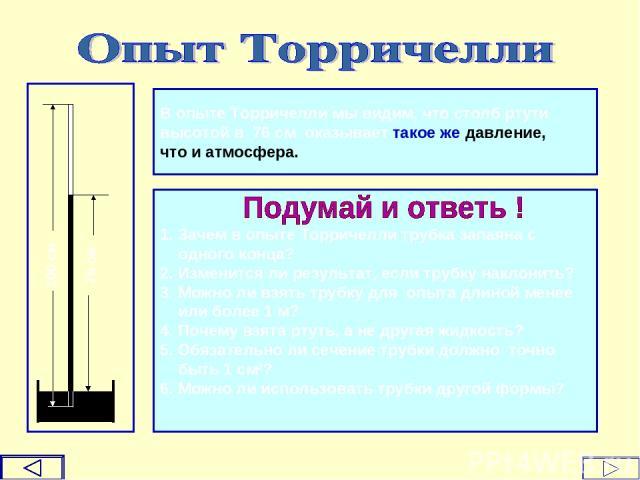 100 см 76 см В опыте Торричелли мы видим, что столб ртути высотой в 76 см оказывает такое же давление, что и атмосфера. 1. Зачем в опыте Торричелли трубка запаяна с одного конца? 2. Изменится ли результат, если трубку наклонить? 3. Можно ли взять тр…
