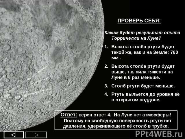 ПРОВЕРЬ СЕБЯ: Каким будет результат опыта Торричелли на Луне? Высота столба ртути будет такой же, как и на Земле: 760 мм . Высота столба ртути будет выше, т.к. сила тяжести на Луне в 6 раз меньше. Столб ртути будет меньше. Ртуть выльется до уровня е…