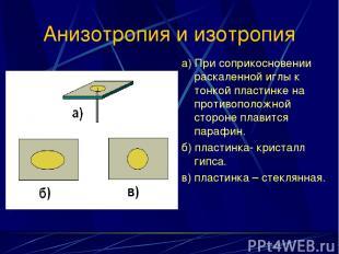 Анизотропия и изотропия а) При соприкосновении раскаленной иглы к тонкой пластин