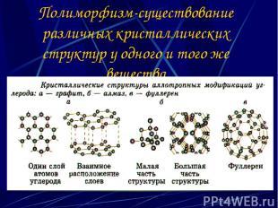 Полиморфизм-существование различных кристаллических структур у одного и того же