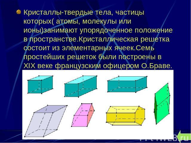 Кристаллы-твердые тела, частицы которых( атомы, молекулы или ионы)занимают упорядоченное положение в пространстве.Кристаллическая решетка состоит из элементарных ячеек.Семь простейших решеток были построены в ХIХ веке французским офицером О.Браве.