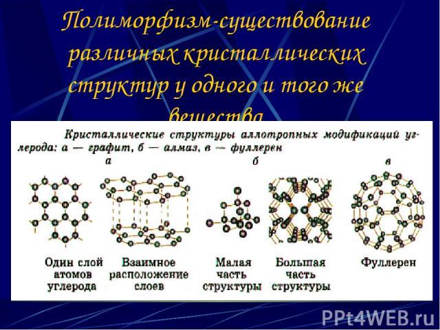 Полиморфизм-существование различных кристаллических структур у одного и того же вещества