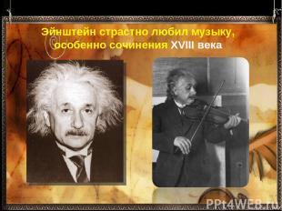 Эйнштейн страстно любил музыку, особенно сочиненияXVIII века