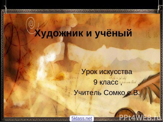 Художник и учёный Урок искусства 9 класс , Учитель Сомко е.В. 5klass.net