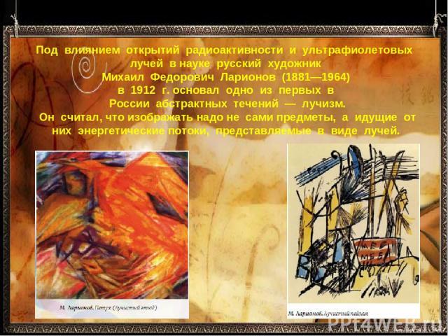 Под влиянием открытий радиоактивности и ультрафиолетовых лучей в науке русский художник Михаил Федорович Ларионов (1881—1964) в 1912 г. основал одно из первых в России абстрактных течений — лучизм. Он считал, что изображат…