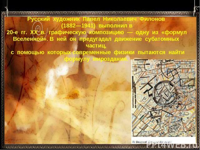 Русский художник Павел Николаевич Филонов (1882—1941) выполнил в 20-е гг. ХХ в. графическую композицию — одну из «формул Вселенной». В ней он предугадал движение субатомных частиц, с помощью которых современные физики пыт…