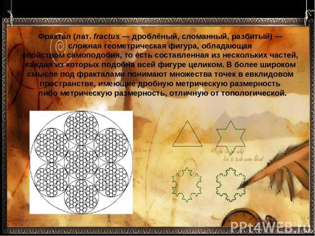 Фракта л(лат.fractus— дроблёный, сломанный, разбитый)— сложнаягеометрическая фигура, обладающая свойствомсамоподобия, то есть составленная из нескольких частей, каждая из которыхподобнавсей фигуре целиком. В более широком смысле под фрактала…