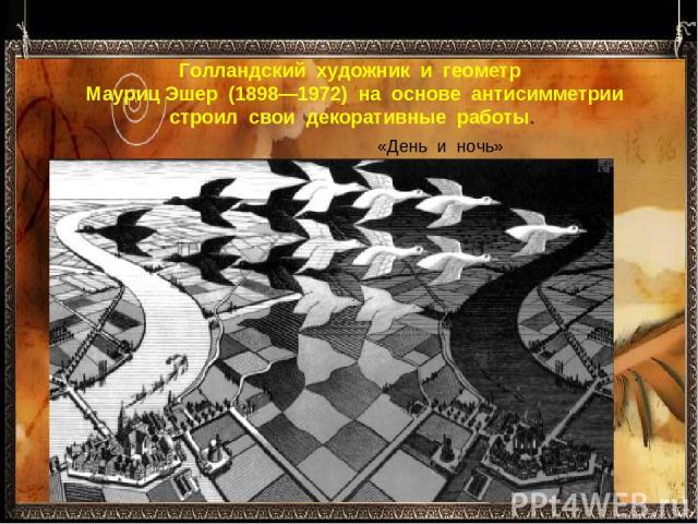 Голландский художник и геометр Мауриц Эшер (1898—1972) на основе антисимметрии строил свои декоративные работы. «День и ночь»