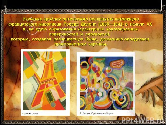 Изучение проблем оптического восприятия натолкнуло французского живописца Робера Делоне (1885—1941) в начале ХХ в. на идею образования характерных кругообразных поверхностей и плоскостей, которые, создавая разноцветную бурю, динами…