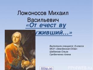 Ломоносов Михаил Васильевич «Отечеству послуживший…» Выполнили учащиеся 8 класса