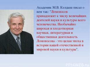 """Академик М.В. Келдыш писал о нем так: """"Ломоносов принадлежит к числу величайших"""
