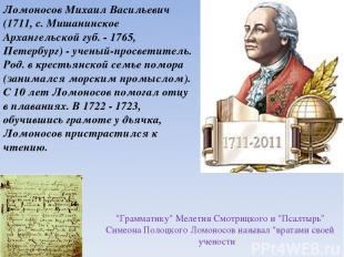 Ломоносов Михаил Васильевич (1711, с. Мишанинское Архангельской губ. - 1765, Пет