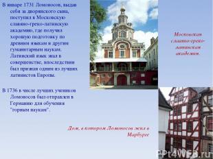 В январе 1731 Ломоносов, выдав себя за дворянского сына, поступил в Московскую с