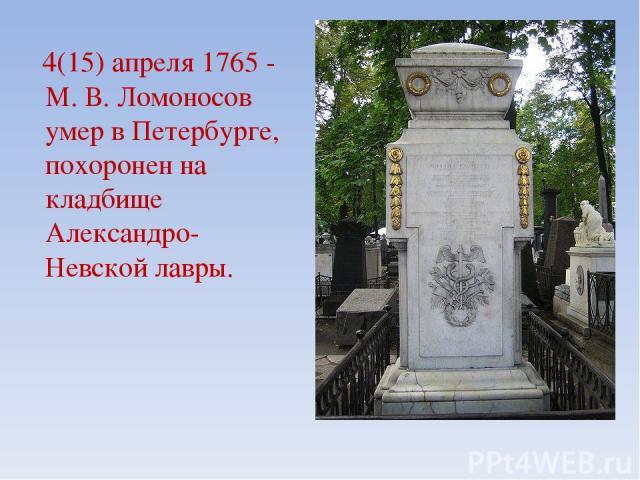 4(15) апреля 1765 - М. В. Ломоносов умер в Петербурге, похоронен на кладбище Александро-Невской лавры.
