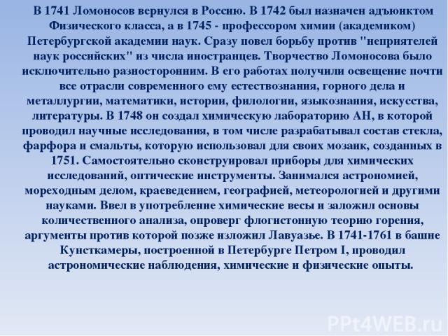 В 1741 Ломоносов вернулся в Россию. В 1742 был назначен адъюнктом Физического класса, а в 1745 - профессором химии (академиком) Петербургской академии наук. Сразу повел борьбу против