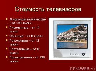 Стоимость телевизоров Жидкокристаллические – от 130 тысяч Плазменные – от 17 тыс