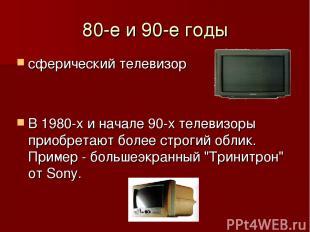 80-е и 90-е годы сферический телевизор В 1980-х и начале 90-х телевизоры приобре