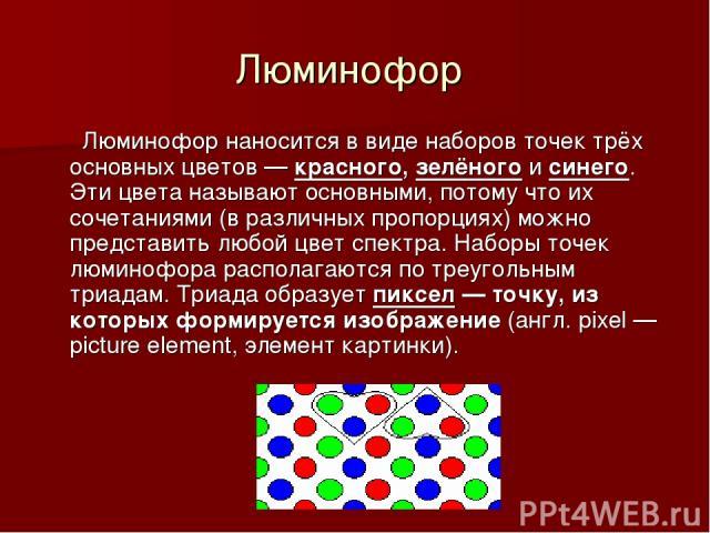 Люминофор Люминофор наносится в виде наборов точек трёх основных цветов — красного, зелёного и синего. Эти цвета называют основными, потому что их сочетаниями (в различных пропорциях) можно представить любой цвет спектра. Наборы точек люминофора рас…