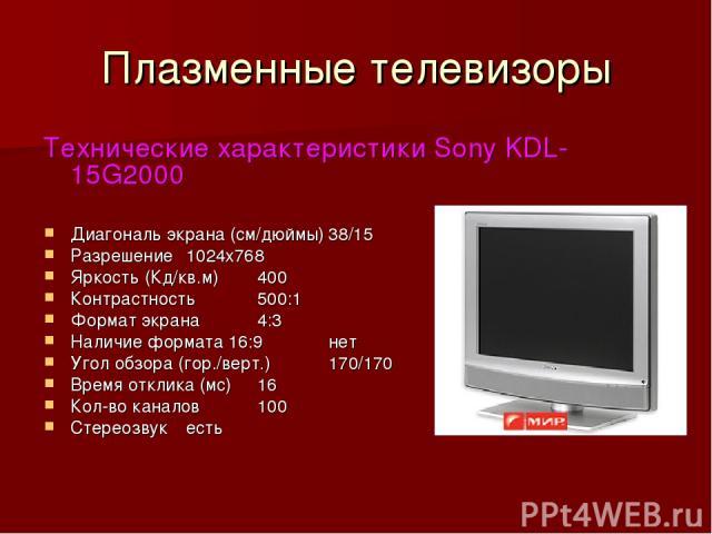 Плазменные телевизоры Технические характеристики Sony KDL-15G2000 Диагональ экрана (см/дюймы) 38/15 Разрешение 1024х768 Яркость (Кд/кв.м) 400 Контрастность 500:1 Формат экрана 4:3 Наличие формата 16:9 нет Угол обзора (гор./верт.) 170/170 Время откли…